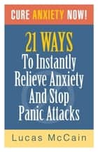 Cure Anxiety Now! 21 Ways To Instantly Relieve Anxiety & Stop Panic Attacks ebook by Lucas McCain