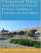 6 Important Things You Need to Know Before Taking a European Vacation ebook by William Rawlins