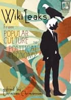 WikiLeaks - From Popular Culture to Political Economy ebook by Christian Christensen, Christian Christensen, Birgitta Jónsdóttir,...