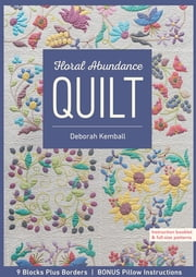 Floral Abundance Quilt - 9 Blocks Plus Borders, Bonus Pillow Instructions ebook by Deborah Kemball