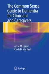 The Common Sense Guide to Dementia For Clinicians and Caregivers ebook by Anne M. Lipton,Cindy D. Marshall