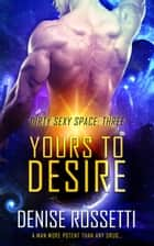 Yours to Desire - Dirty Sexy Space, #3 eBook by Denise Rossetti