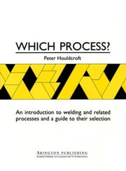 Which Process? - A Guide to the Selection of Welding and Related Processes ebook by P T Houldcroft