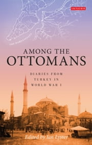 Among the Ottomans - Diaries from Turkey in World War I ebook by Ian Lyster