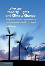 Intellectual Property Rights and Climate Change - Interpreting the TRIPS Agreement for Environmentally Sound Technologies ebook by Wei Zhuang