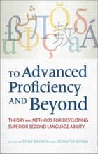 To Advanced Proficiency and Beyond - Theory and Methods for Developing Superior Second Language Ability ebook by Tony Brown, Jennifer Bown