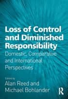 Loss of Control and Diminished Responsibility - Domestic, Comparative and International Perspectives ebook by Alan Reed, Michael Bohlander