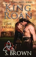 King Roan: Time Travel - The Eternal Knot Series, #1 ebook by S. Brown