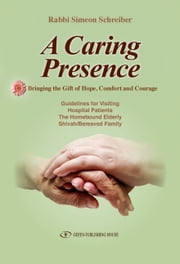 A Caring Presence: Bringing the Gift of Hope, Comfort and Courage ebook by Simeon Schreiber