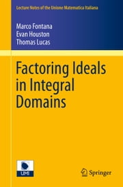 Factoring Ideals in Integral Domains ebook by Marco Fontana,Evan Houston,Thomas Lucas