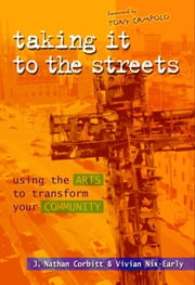 Taking It to the Streets - Using the Arts to Transform Your Community ebook by J. Nathan Corbitt,Vivian Nix-Early,Tony Campolo