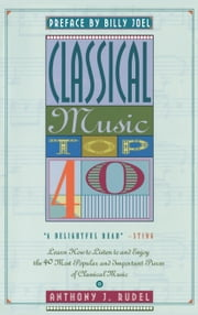 Classical Music Top 40 - Learn How To Listen To And Appreciate The 40 Most Popular And Important Pieces I ebook by Anthony Rudel