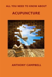 All You Need to Know About Acupuncture ebook by Anthony Campbell