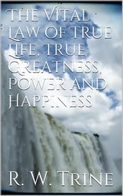 The Vital Law of True Life, True Greatness, Power, and Happiness ebook by Ralph Waldo Trine