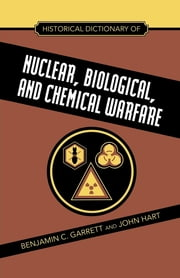 Historical Dictionary of Nuclear, Biological and Chemical Warfare ebook by Benjamin C. Garrett,John Hart