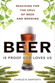 Beer Is Proof God Loves Us: The Craft, Culture, and Ethos of Brewing, Portable Documents ebook by Bamforth, Charles W.