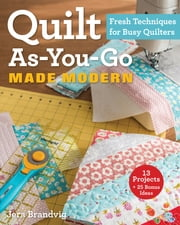 Quilt As-You-Go Made Modern - Fresh Techniques for Busy Quilters ebook by Jera Brandvig