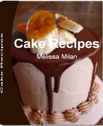 Cake Recipes - Yummy Fun and Easy Cake Recipes From Scratch, Chocolate Cake Recipes From Scratch, Bundt Cake Recipes, Coffee Cake Recipes ebook by Melissa Milan