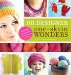 101 Designer One-Skein Wonders® - A World of Possibilities Inspired by Just One Skein ebook by Judith Durant