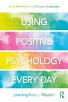 Using Positive Psychology Every Day - Learning How to Flourish ebook by Ernst Bohlmeijer, Monique Hulsbergen