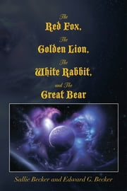 The Red Fox, The Golden Lion, The White Rabbit, and The Great Bear ebook by Edward G. Becker; Sallie Becker