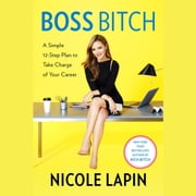 Boss Bitch - A Simple 12-Step Plan to Take Charge of Your Career audiobook by Nicole Lapin