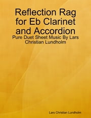 Reflection Rag for Eb Clarinet and Accordion - Pure Duet Sheet Music By Lars Christian Lundholm ebook by Lars Christian Lundholm