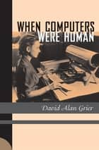When Computers Were Human ebook by David Alan Grier