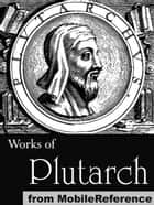 Works Of Plutarch: Includes The Lives Of The Noble Grecians And Romans (Parallel Lives), Morals And Essays And Miscellanies (Mobi Collected Works) ebook by