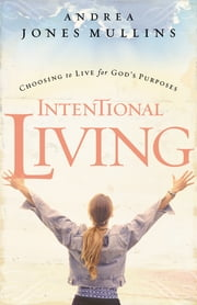 Intentional Living - Choosing to Live for God's Purposes ebook by Andrea Jones Mullins