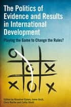The Politics of Evidence and Results in International Development eBook by Rosalind Eyben