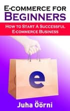 E-commerce for Beginners - How to Start Successful E-commerce Business ebook by Juha Öörni