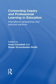 Connecting Inquiry and Professional Learning in Education - International Perspectives and Practical Solutions ebook by Anne Campbell,Susan Groundwater-Smith