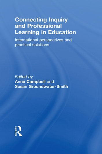 Connecting Inquiry and Professional Learning in Education - International Perspectives and Practical Solutions ebook by