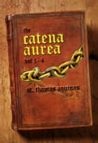 Catena Aurea: Volume 1-4 ebook by St. Thomas Aquinas