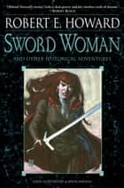 Sword Woman and Other Historical Adventures ebook by Robert E. Howard,John Watkiss