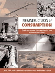 Infrastructures of Consumption - Environmental Innovation in the Utility Industries ebook by Elizabeth Shove,Heather Chappells,Bas Van Vliet