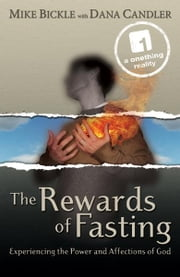 The Rewards of Fasting - Experiencing the Power and Affections of God ebook by Mike Bickle,Dana Candler