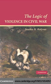 The Logic of Violence in Civil War ebook by Kalyvas, Stathis N.