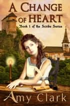 A Change of Heart - The Scribe, #1 ebook by Amy Clark