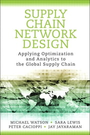 Supply Chain Network Design - Applying Optimization and Analytics to the Global Supply Chain ebook by Michael Watson,Sara Lewis,Peter Cacioppi,Jay Jayaraman