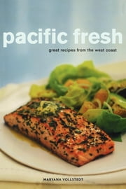 Pacific Fresh - Great Recipes from the West Coast ebook by Maryana Vollstedt