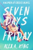 Seven Days of Friday - Women of Greece, #1 ebook by Alex A. King