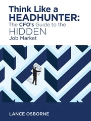 Think Like a Headhunter: The CFO's Guide to the Hidden Job Market ebook by Lance Osborne
