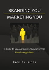 BRANDING YOU MARKETING YOU - A GUIDE TO MAXIMIZING JOB SEARCH SUCCESS ebook by Rick Balsiger