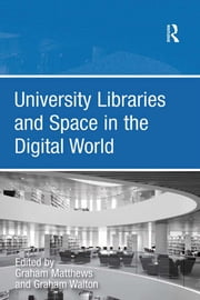 University Libraries and Space in the Digital World ebook by Graham Walton,Graham Matthews