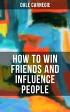 HOW TO WIN FRIENDS AND INFLUENCE PEOPLE - From the Greatest Motivational Speaker of 20th Century and Creator of The Quick and Easy Way to Effective Speaking & How to Stop Worrying and Start Living ebook by Dale Carnegie