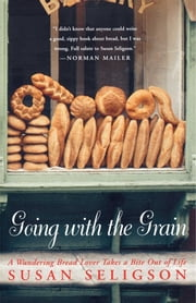 Going with the Grain - A Wandering Bread Lover Takes a Bite Out of Life ebook by Susan Seligson