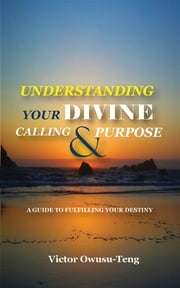 Understanding Your Divine Calling And Purpose - A Guide to Fulfilling Your Destiny ebook by Victor Owusu-Teng