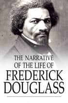 The Narrative of the Life of Frederick Douglass - An American Slave ebook by Frederick Douglass